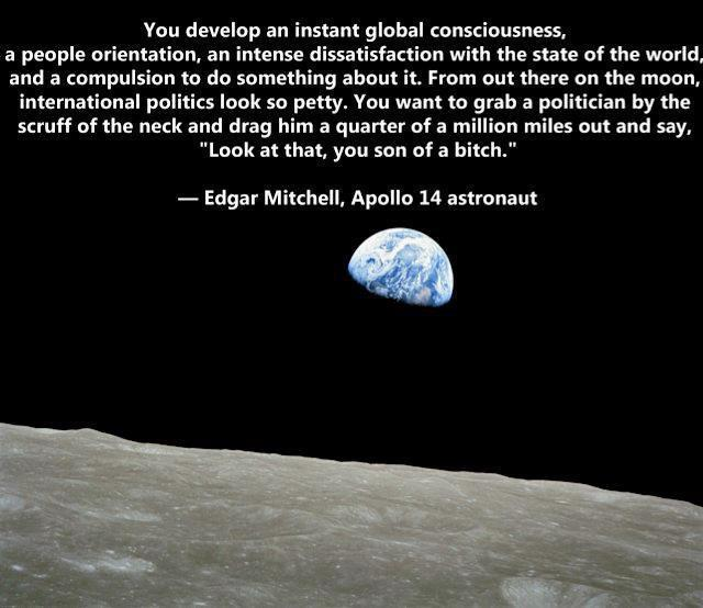 Edgar Mitchell, Apollo 14 astronaut quote. source:http://www.facebook.com/photo.php?fbid=311021202284060&set=a.206596742726507.70463.199067310146117&type=1&theater